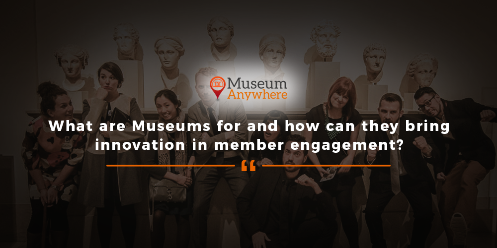 What are Museums for and how can they bring innovation in member engagement?